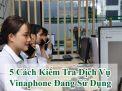 Tìm Hiểu 5 Cách Kiểm Tra Dịch Vụ Vinaphone Đang Sử Dụng