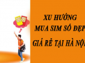 Sim số đẹp giá rẻ Hà Nội có nên chọn mua hay không?